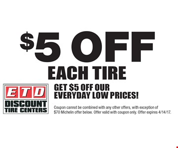 $5 off each tire. Get $5 off our everyday low prices! Coupon cannot be combined with any other offers, with exception of $70 Michelin offer. Offer valid with coupon only. Offer expires 4/14/17.