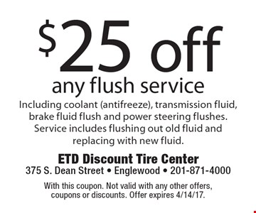 $25 off any flush service including coolant (antifreeze), transmission fluid, brake fluid flush and power steering flushes. Service includes flushing out old fluid and replacing with new fluid. With this coupon. Not valid with any other offers, coupons or discounts. Offer expires 4/14/17.