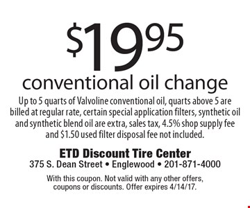 $19.95 conventional oil change. Up to 5 quarts of Valvoline conventional oil, quarts above 5 are billed at regular rate, certain special application filters, synthetic oil and synthetic blend oil are extra, sales tax, 4.5% shop supply fee and $1.50 used filter disposal fee not included. With this coupon. Not valid with any other offers, coupons or discounts. Offer expires 4/14/17.