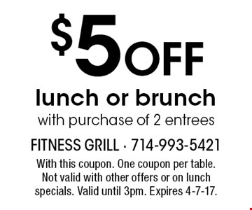 $5 off lunch or brunch with purchase of 2 entrees. With this coupon. One coupon per table. Not valid with other offers or on lunch specials. Valid until 3pm. Expires 4-7-17.
