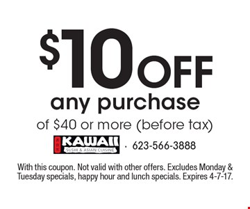 $10 Off any purchase of $40 or more (before tax). With this coupon. Not valid with other offers. Excludes Monday & Tuesday specials, happy hour and lunch specials. Expires 4-7-17.