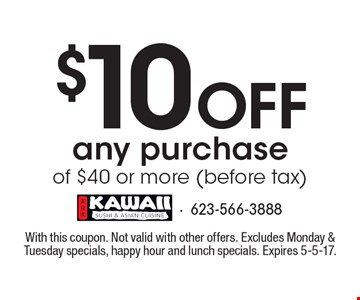 $10 Off any purchase of $40 or more (before tax). With this coupon. Not valid with other offers. Excludes Monday & Tuesday specials, happy hour and lunch specials. Expires 5-5-17.