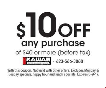 $10 Off any purchase of $40 or more (before tax). With this coupon. Not valid with other offers. Excludes Monday & Tuesday specials, happy hour and lunch specials. Expires 6-9-17.