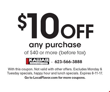 $10 Off any purchase of $40 or more (before tax). With this coupon. Not valid with other offers. Excludes Monday & Tuesday specials, happy hour and lunch specials. Expires 8-11-17. Go to LocalFlavor.com for more coupons.