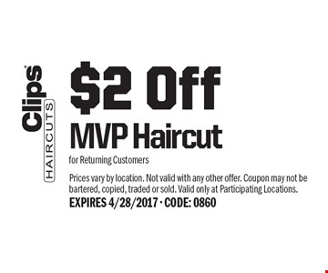 $2 Off MVP Haircut for Returning Customers. Prices vary by location. Not valid with any other offer. Coupon may not be bartered, copied, traded or sold. Valid only at Participating Locations.EXPIRES 4/28/2017 - CODE: 0860