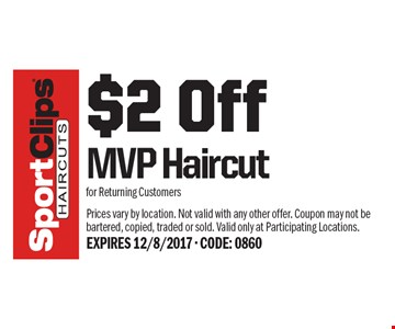 $2 Off MVP Haircut for Returning Customers. Prices vary by location. Not valid with any other offer. Coupon may not be bartered, copied, traded or sold. Valid only at Participating Locations. EXPIRES 12/8/2017 - CODE: 0860