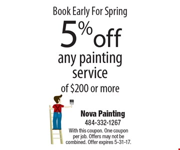 Book Early For Spring 5%off any painting service of $200 or more. With this coupon. One coupon per job. Offers may not be combined. Offer expires 5-31-17.