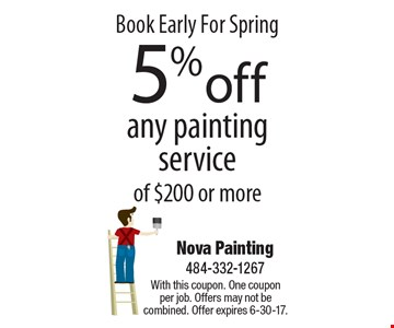 Book Early For Spring 5% off any painting service of $200 or more. With this coupon. One coupon per job. Offers may not be combined. Offer expires 6-30-17.