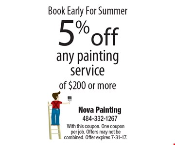 Book Early For Summer 5% off any painting service of $200 or more. With this coupon. One coupon per job. Offers may not be combined. Offer expires 7-31-17.