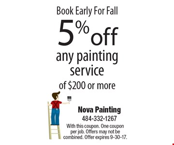 Book Early For Fall 5% off any painting service of $200 or more. With this coupon. One coupon per job. Offers may not be combined. Offer expires 9-30-17.