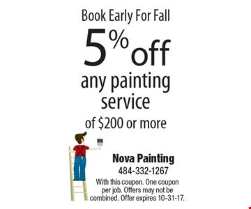 Book Early For Fall 5% off any painting service of $200 or more. With this coupon. One coupon per job. Offers may not be combined. Offer expires 10-31-17.