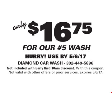 Only $16.75 for our #5 wash. Hurry! Use By 5/6/17. Not included with Early Bird 10am discount. With this coupon. Not valid with other offers or prior services. Expires 5/6/17.