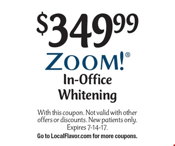 $349.99 In-Office Whitening. With this coupon. Not valid with other offers or discounts. New patients only.Expires 7-14-17. Go to LocalFlavor.com for more coupons.