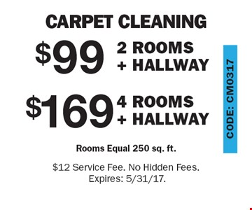 Carpet Cleaning. $169 for 4 Rooms + Hallway (Rooms Equal 250 sq. ft.) OR $99 for 2 Rooms + Hallway (Rooms Equal 250 sq. ft.). $12 Service Fee. No Hidden Fees. Expires: 5/31/17.
