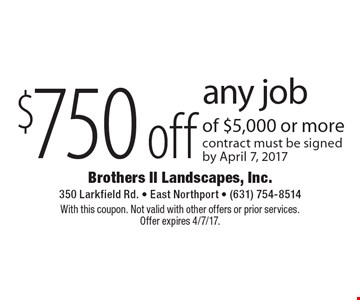 $750 off any job of $5,000 or more contract must be signed by April 22, 2016. With this coupon. Not valid with other offers or prior services.Offer expires 4/7/17.