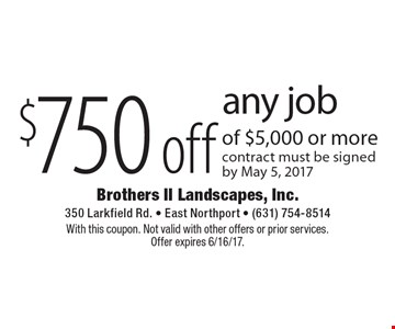 $750 off any job of $5,000 or more. Contract must be signed by May 5, 2017. With this coupon. Not valid with other offers or prior services. Offer expires 6/16/17.