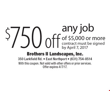 $750 off any job of $5,000 or more contract must be signed by April 7, 2017. With this coupon. Not valid with other offers or prior services.Offer expires 4/7/17.