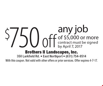 $750 off any job of $5,000 or more contract must be signed by April 7, 2017. With this coupon. Not valid with other offers or prior services. Offer expires 4-7-17.