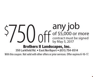 $750 off any job of $5,000 or more. Contract must be signed by May 5, 2017. With this coupon. Not valid with other offers or prior services. Offer expires 6-16-17.