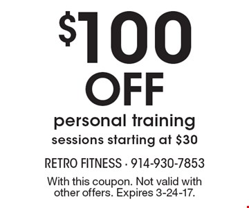 $100 OFF personal training. sessions starting at $30. With this coupon. Not valid with other offers. Expires 3-24-17.