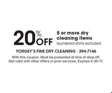 20% OFF 5 or more dry cleaning items. Laundered shirts excluded. With this coupon. Must be presented at time of drop off. Not valid with other offers or prior services. Expires 4-30-17.