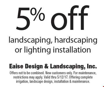 5% off landscaping, hardscaping or lighting installation. Offers not to be combined. New customers only. For maintenance, restrictions may apply. Valid thru 5/12/17. Offering complete irrigation, landscape design, installation & maintenance.