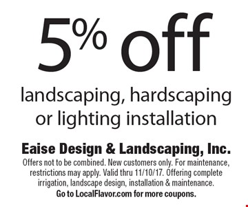 5% off landscaping, hardscaping or lighting installation. Offers not to be combined. New customers only. For maintenance, restrictions may apply. Valid thru 11/10/17. Offering complete irrigation, landscape design, installation & maintenance. Go to LocalFlavor.com for more coupons.