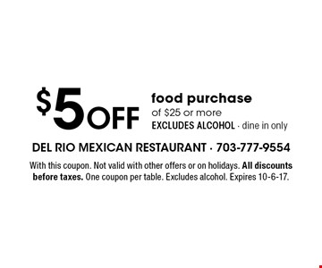 $5 Off food purchase of $25 or more, EXCLUDES ALCOHOL - dine in only. With this coupon. Not valid with other offers or on holidays. All discounts before taxes. One coupon per table. Excludes alcohol. Expires 10-6-17.