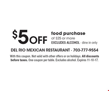 $5 Off food purchase of $25 or more EXCLUDES ALCOHOL - dine in only. With this coupon. Not valid with other offers or on holidays. All discounts before taxes. One coupon per table. Excludes alcohol. Expires 11-10-17.