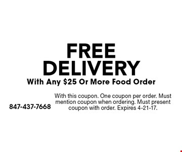 FREE DELIVERY With Any $25 Or More Food Order. With this coupon. One coupon per order. Must mention coupon when ordering. Must present coupon with order. Expires 4-21-17.