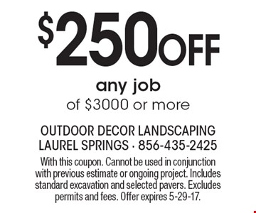 $250 Off any job of $3000 or more. With this coupon. Cannot be used in conjunction with previous estimate or ongoing project. Includes standard excavation and selected pavers. Excludes permits and fees. Offer expires 5-29-17.