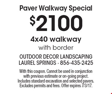 Paver Walkway Special $2100 for 4x40 walkway with border. With this coupon. Cannot be used in conjunction with previous estimate or on-going project. Includes standard excavation and selected pavers. Excludes permits and fees. Offer expires 7/3/17.