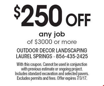 $250 off any job of $3000 or more. With this coupon. Cannot be used in conjunction with previous estimate or ongoing project. Includes standard excavation and selected pavers. Excludes permits and fees. Offer expires 7/3/17.