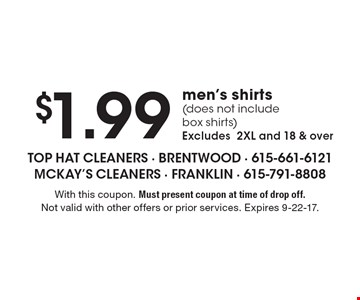 $1.99 men's shirts (does not include box shirts). Excludes 2XL and 18 & over. With this coupon. Must present coupon at time of drop off. Not valid with other offers or prior services. Expires 9-22-17.