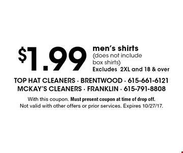 $1.99 men's shirts (does not include box shirts) Excludes 2XL and 18 & over. With this coupon. Must present coupon at time of drop off. Not valid with other offers or prior services. Expires 10/27/17.