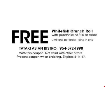 Free Whitefish Crunch Roll. With purchase of $20 or more. Limit one per order - dine in only. With this coupon. Not valid with other offers. Present coupon when ordering. Expires 4-14-17.