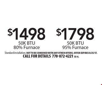 $1798 50K BTU 95% Furnace. $1498 50K BTU 80% Furnace. Standard installation. Not to be combined with any other offers. Offer expires 8/25/17. Call for details 770-872-4221 SS-6.