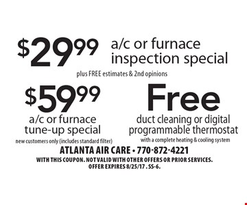 $59.99 a/c or furnace tune-up special new customers only (includes standard filter). $29.99 a/c or furnace inspection special plus Free estimates & 2nd opinions. Free duct cleaning or digital programmable thermostat with a complete heating & cooling system. With this coupon. Not valid with other offers or prior services.Offer expires 8/25/17. SS-6.