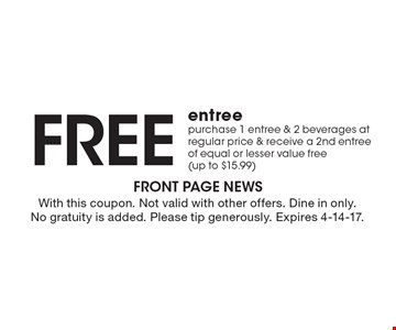 Free entree. Purchase 1 entree & 2 beverages at regular price & receive a 2nd entree of equal or lesser value free (up to $15.99). With this coupon. Not valid with other offers. Dine in only. No gratuity is added. Please tip generously. Expires 4-14-17.