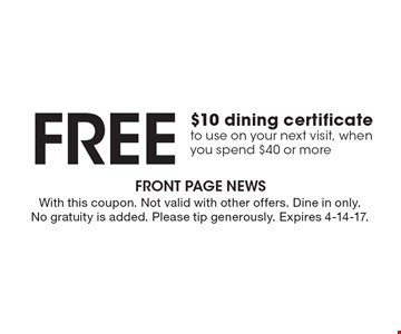 Free $10 dining certificate to use on your next visit, when you spend $40 or more. With this coupon. Not valid with other offers. Dine in only. No gratuity is added. Please tip generously. Expires 4-14-17.