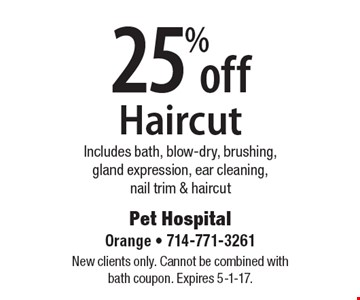 25% off Haircut, Includes bath, blow-dry, brushing, gland expression, ear cleaning, nail trim & haircut. New clients only. Cannot be combined with bath coupon. Expires 5-1-17.