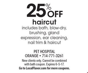 25% OFF haircut includes bath, blow-dry, brushing, gland expression, ear cleaning, nail trim & haircut. New clients only. Cannot be combined with bath coupon. Expires 6-5-17. Go to LocalFlavor.com for more coupons.