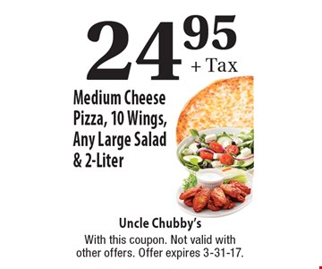 24.95+ Tax Medium Cheese Pizza, 10 Wings, Any Large Salad & 2-Liter. With this coupon. Not valid with other offers. Offer expires 3-31-17.