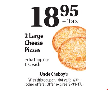 18.95 + Tax 2 Large Cheese Pizzas. Extra toppings 1.75 each. With this coupon. Not valid with other offers. Offer expires 3-31-17.