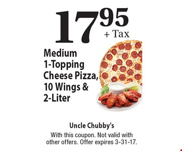 17.95+ Tax Medium 1-Topping Cheese Pizza, 10 Wings & 2-Liter. With this coupon. Not valid with other offers. Offer expires 3-31-17.