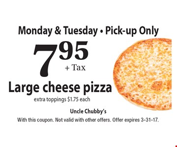 Monday & Tuesday - Pick-up Only. 7.95 + Tax Large cheese pizza. Extra toppings $1.75 each. With this coupon. Not valid with other offers. Offer expires 3-31-17.