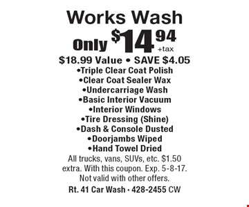 Only $14.94 +tax works wash. $18.99 value. Save $4.05. Triple clear coat polish, Clear coat sealer wax, Undercarriage wash, Basic interior vacuum, Interior windows, Tire dressing (shine), Dash & console dusted, Doorjambs wiped, Hand towel dried. All trucks, vans, SUVs, etc. $1.50 extra. With this coupon. Exp. 5-8-17. Not valid with other offers.