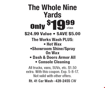 Only $19.99 +tax the whole nine yards. $24.99 value. Save $5.00. The works wash plus: Hot wax, Showroom shine/spray on wax, Dash & doors armor all, Console cleaning. All trucks, vans, SUVs, etc. $1.50 extra. With this coupon. Exp. 5-8-17.Not valid with other offers.