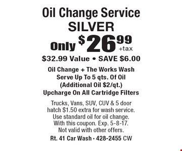 Oil Change Service SILVER Only $26.99 +tax. $32.99 Value, SAVE $6.00. Oil Change + The Works Wash. Serve Up To 5 qts. Of Oil (Additional Oil $2/qt.). Upcharge On All Cartridge Filters. Trucks, Vans, SUV, CUV & 5 doorhatch $1.50 extra for wash service. Use standard oil for oil change.With this coupon. Exp. 5-8-17. Not valid with other offers.