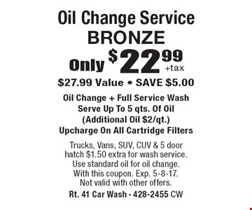 Only $22.99 +tax oil change service bronze. $27.99 value. Save $5.00. Oil change + full service wash. Serve up to 5 qts. of oil (additional oil $2/qt.). Upcharge on all cartridge filters. Trucks, Vans, SUV, CUV & 5 door hatch $1.50 extra for wash service. Use standard oil for oil change. With this coupon. Exp. 5-8-17. Not valid with other offers.